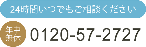 24時間いつでもご相談ください~お電話は0120-57-2727~